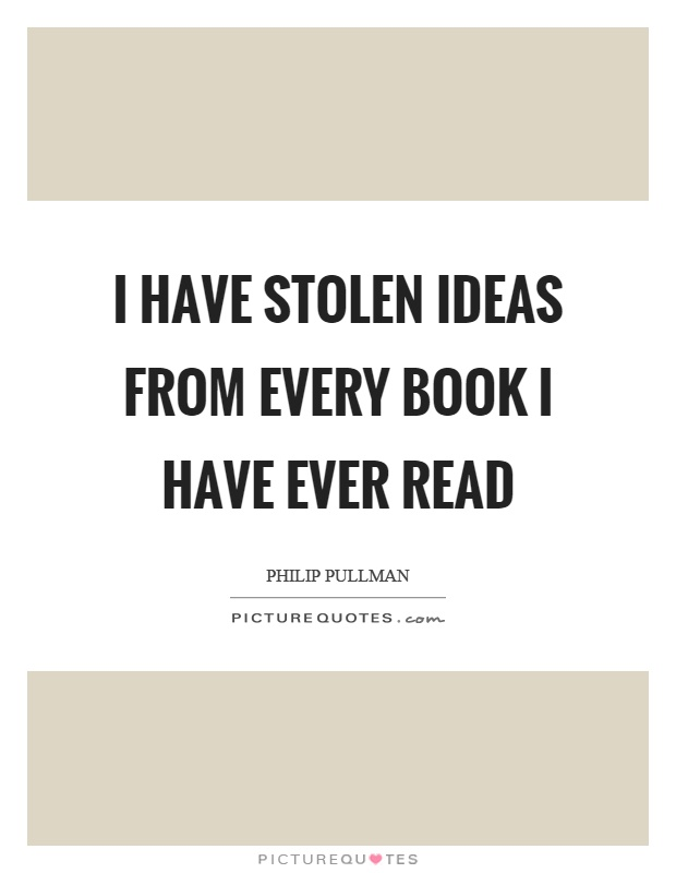 I have stolen ideas from every book I have ever read Picture Quote #1