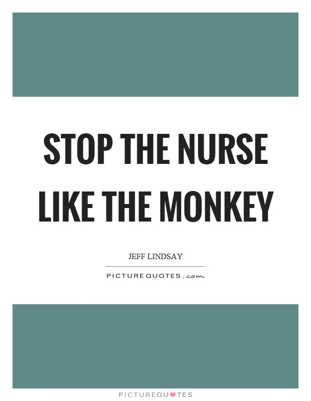 Stop the nurse like the monkey Picture Quote #1