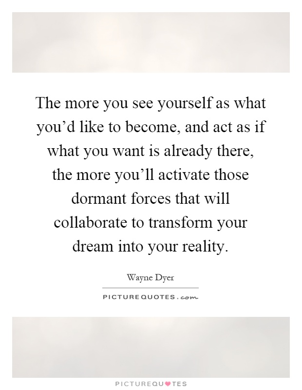 The more you see yourself as what you'd like to become, and act as if what you want is already there, the more you'll activate those dormant forces that will collaborate to transform your dream into your reality Picture Quote #1
