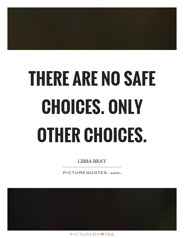 There are no safe choices. Only other choices Picture Quote #1