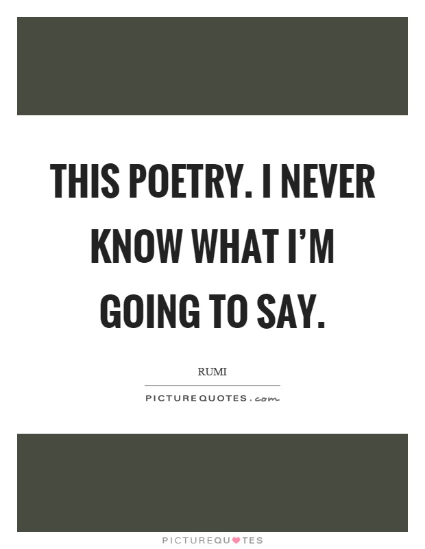This poetry. I never know what I'm going to say Picture Quote #1