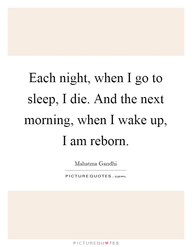 Each night, when I go to sleep, I die. And the next morning, when I wake up, I am reborn Picture Quote #1