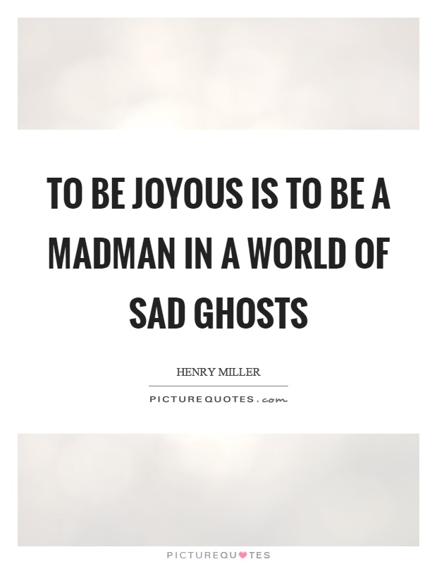 To be joyous is to be a madman in a world of sad ghosts Picture Quote #1
