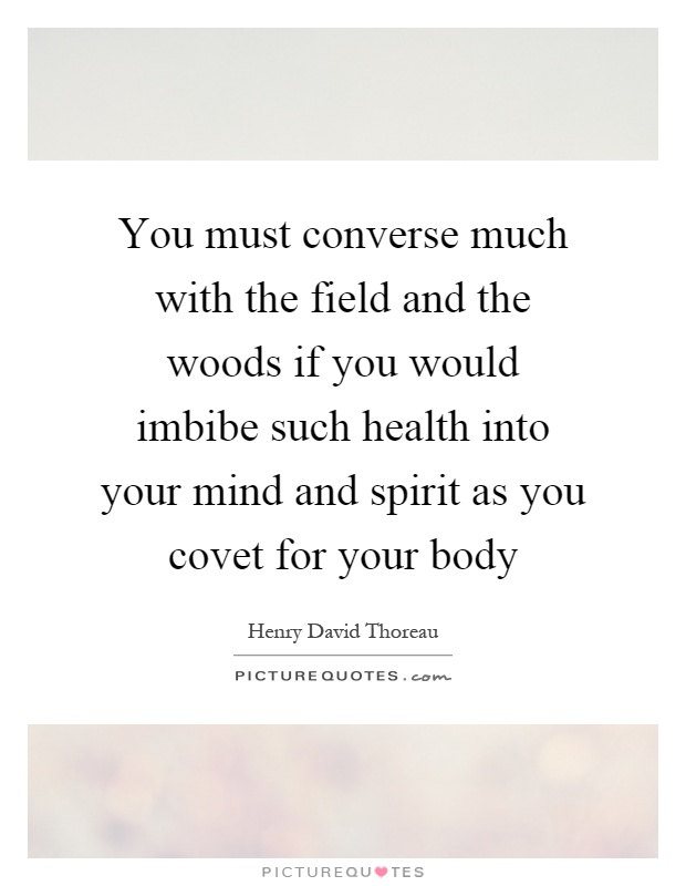 You must converse much with the field and the woods if you would imbibe such health into your mind and spirit as you covet for your body Picture Quote #1