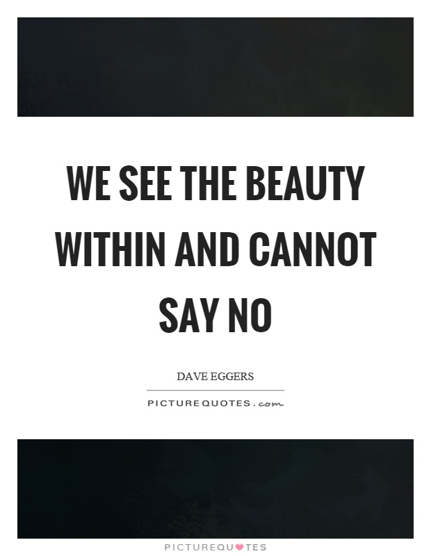 We see the beauty within and cannot say no Picture Quote #1