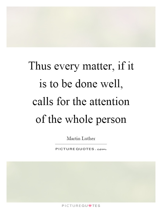 Thus every matter, if it is to be done well, calls for the attention of the whole person Picture Quote #1