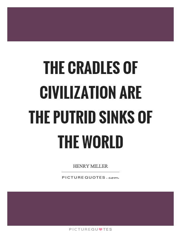 The cradles of civilization are the putrid sinks of the world Picture Quote #1