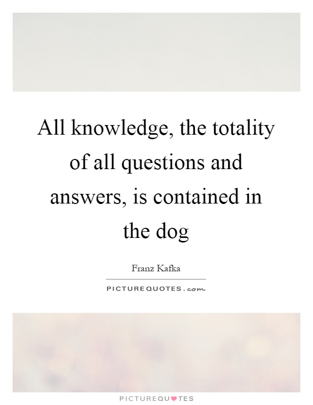 All knowledge, the totality of all questions and answers, is contained in the dog Picture Quote #1