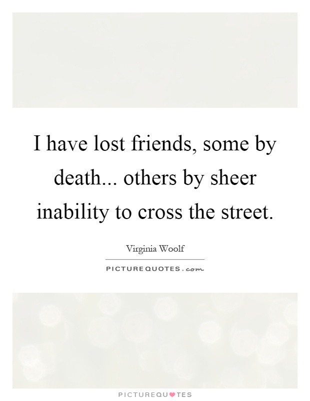 I have lost friends, some by death... others by sheer inability to cross the street Picture Quote #1