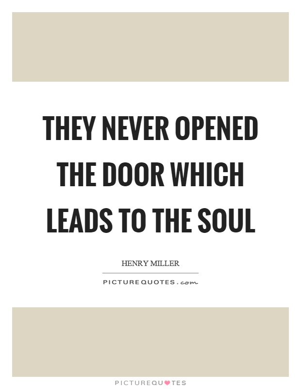 They never opened the door which leads to the soul Picture Quote #1