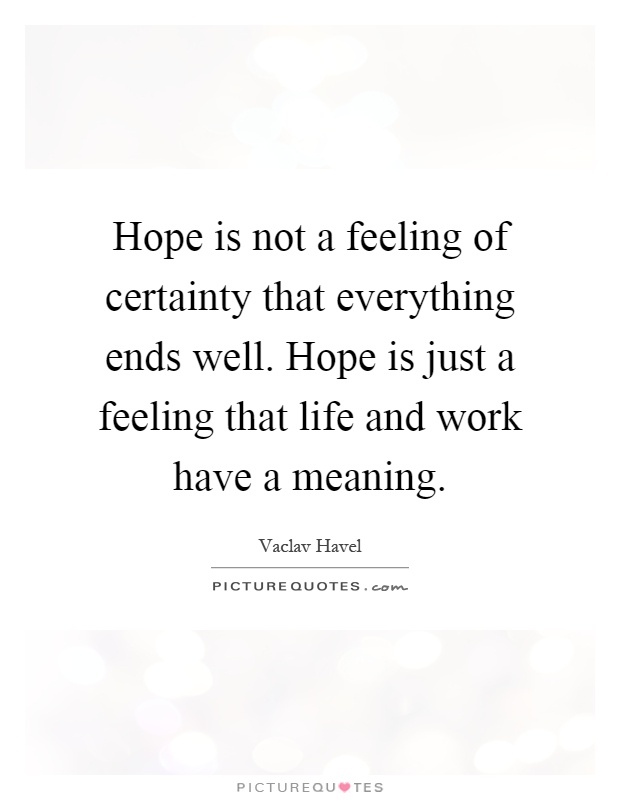 Hope is not a feeling of certainty that everything ends well. Hope is just a feeling that life and work have a meaning Picture Quote #1
