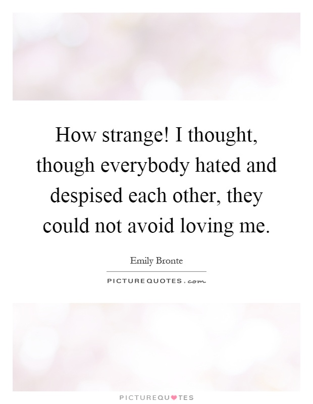 How strange! I thought, though everybody hated and despised each other, they could not avoid loving me Picture Quote #1