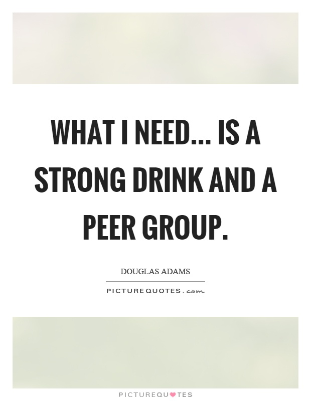 What I need... is a strong drink and a peer group Picture Quote #1