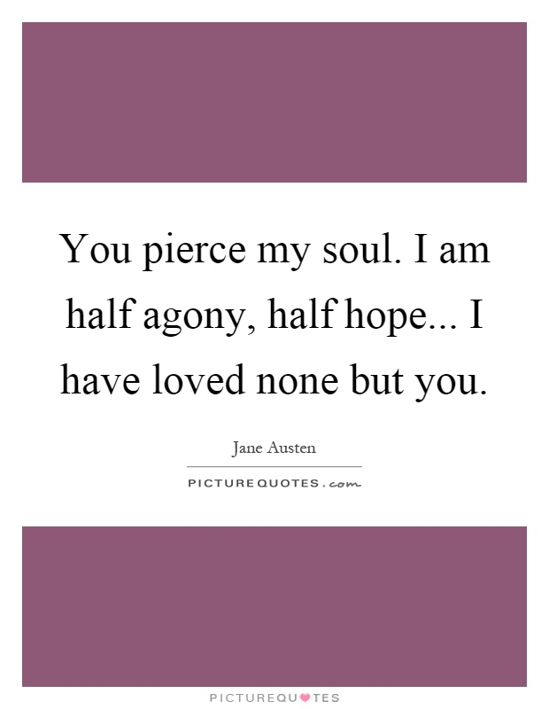 You pierce my soul. I am half agony, half hope... I have loved none but you Picture Quote #1