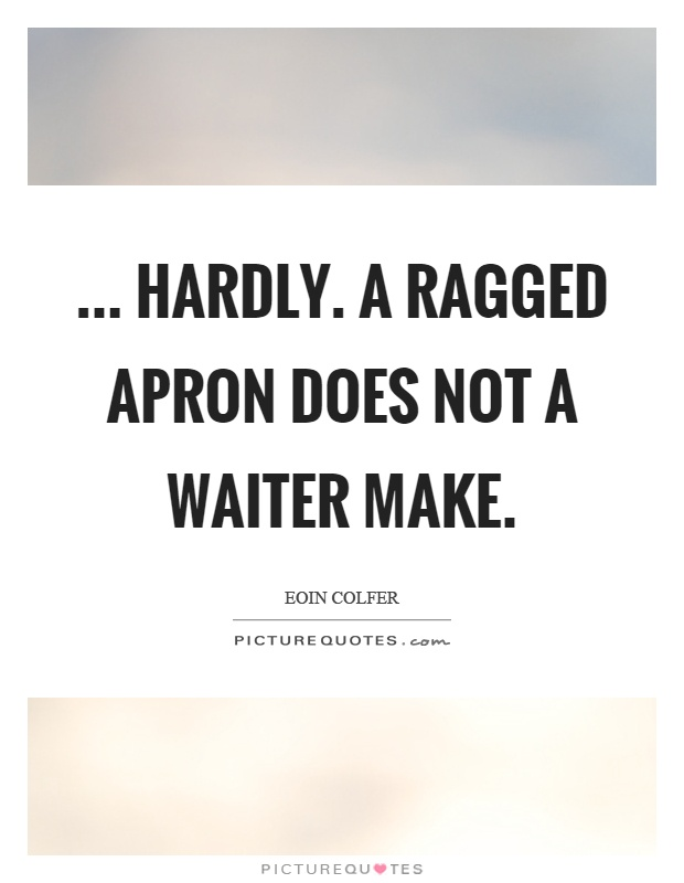 ... Hardly. A ragged apron does not a waiter make Picture Quote #1