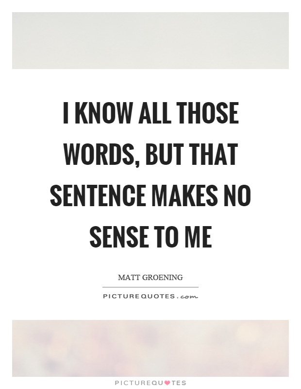 I know all those words, but that sentence makes no sense to me Picture Quote #1