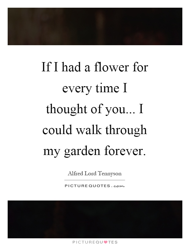If I had a flower for every time I thought of you... I could walk through my garden forever Picture Quote #1