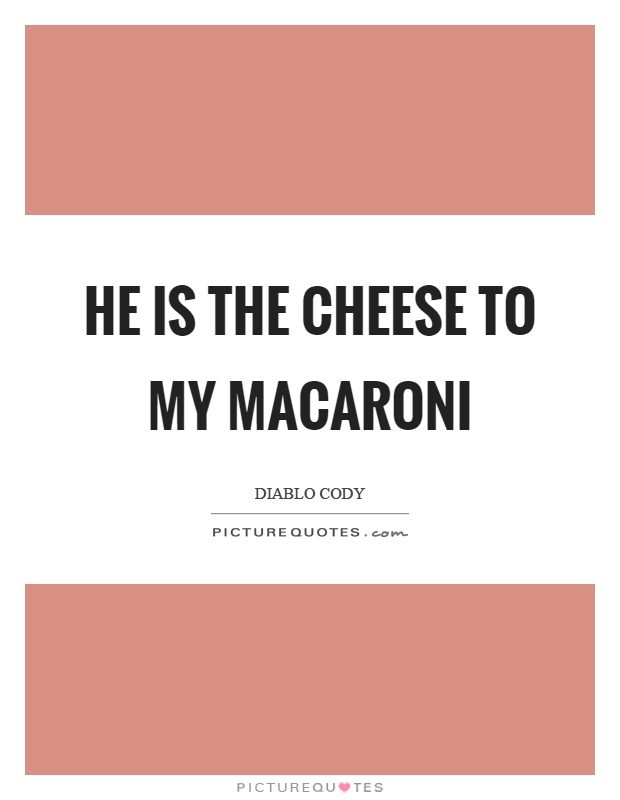 He is the cheese to my macaroni Picture Quote #1