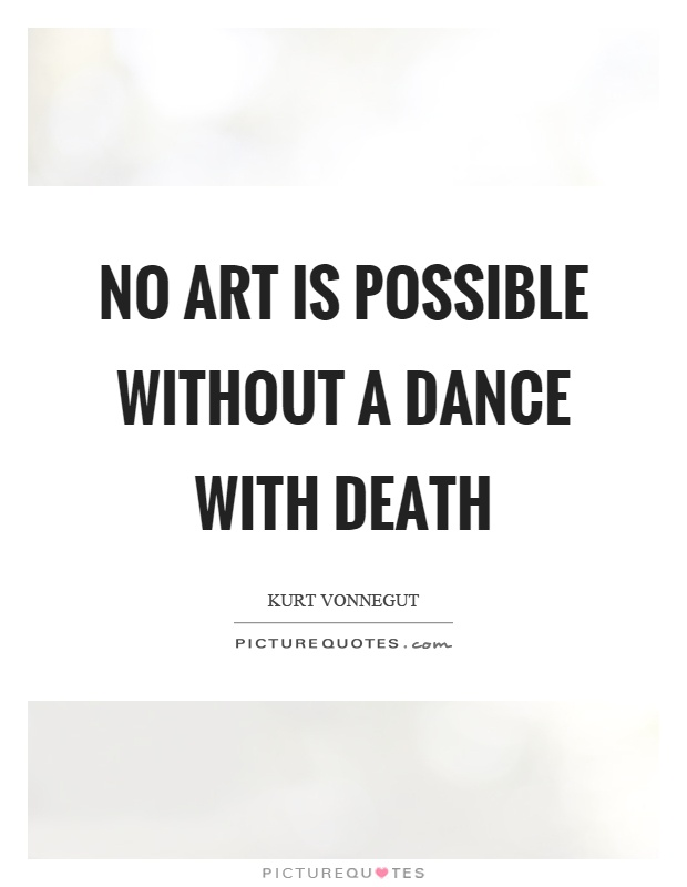 No art is possible without a dance with death Picture Quote #1