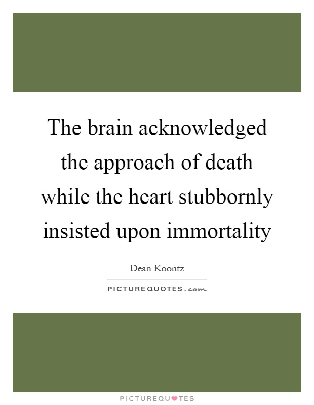 The brain acknowledged the approach of death while the heart stubbornly insisted upon immortality Picture Quote #1