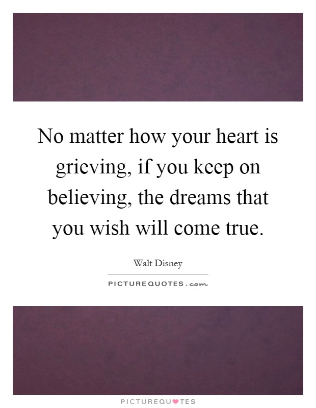 No matter how your heart is grieving, if you keep on believing, the dreams that you wish will come true Picture Quote #1