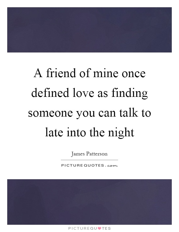 A friend of mine once defined love as finding someone you can talk to late into the night Picture Quote #1