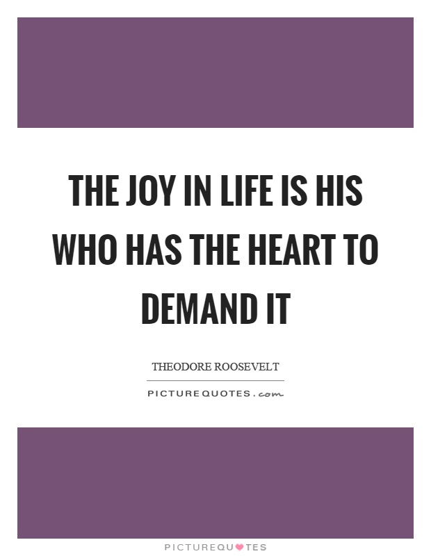 The joy in life is his who has the heart to demand it Picture Quote #1