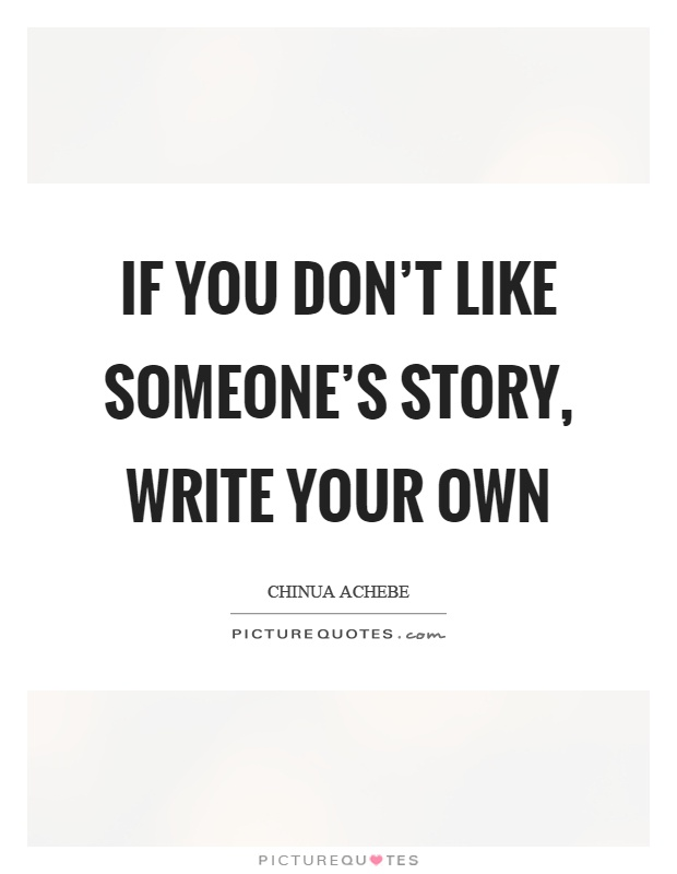 If you don't like someone's story, write your own Picture Quote #1