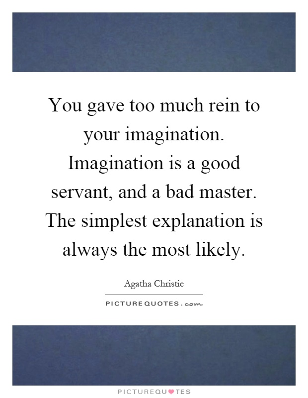 You gave too much rein to your imagination. Imagination is a good servant, and a bad master. The simplest explanation is always the most likely Picture Quote #1
