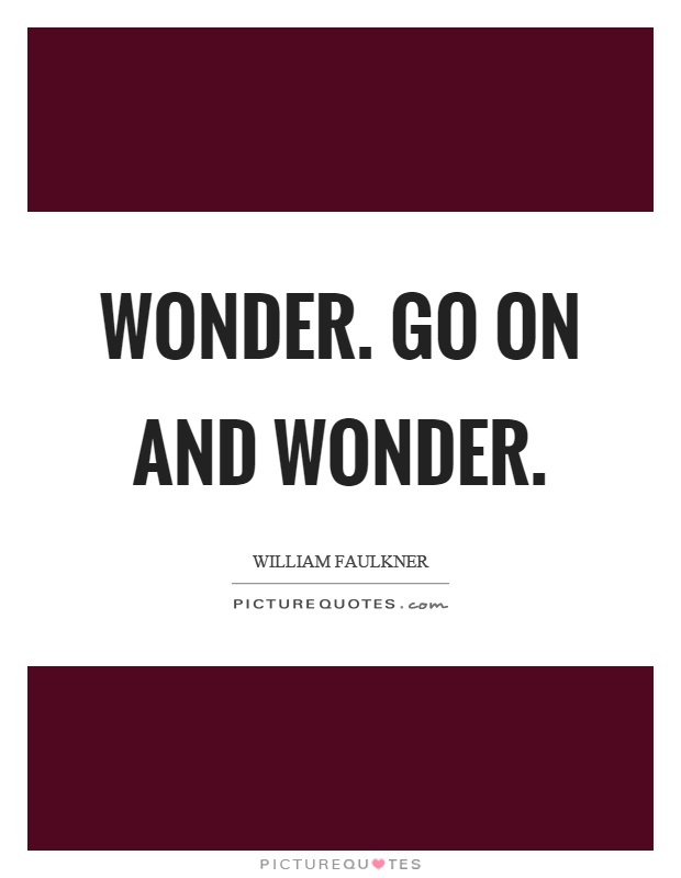 Wonder. Go on and wonder Picture Quote #1