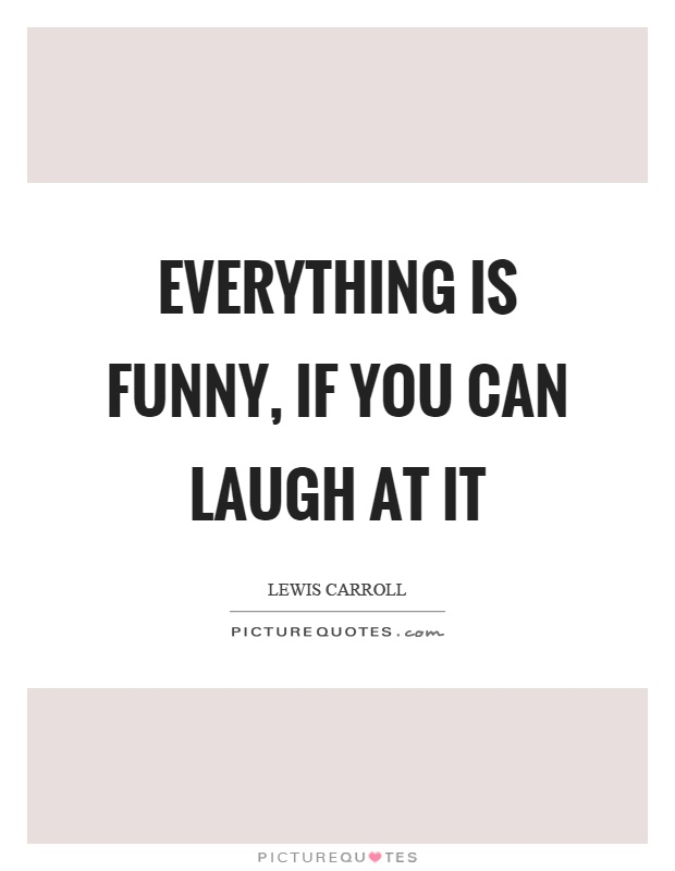 Everything is funny, if you can laugh at it Picture Quote #1