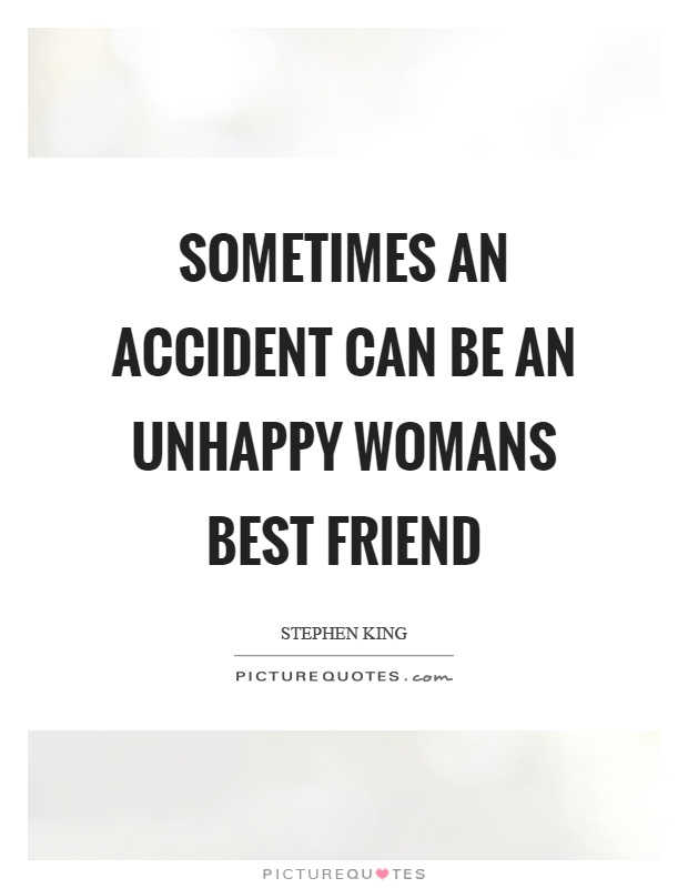 Sometimes an accident can be an unhappy womans best friend Picture Quote #1
