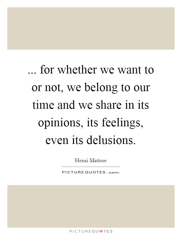 ... for whether we want to or not, we belong to our time and we share in its opinions, its feelings, even its delusions Picture Quote #1