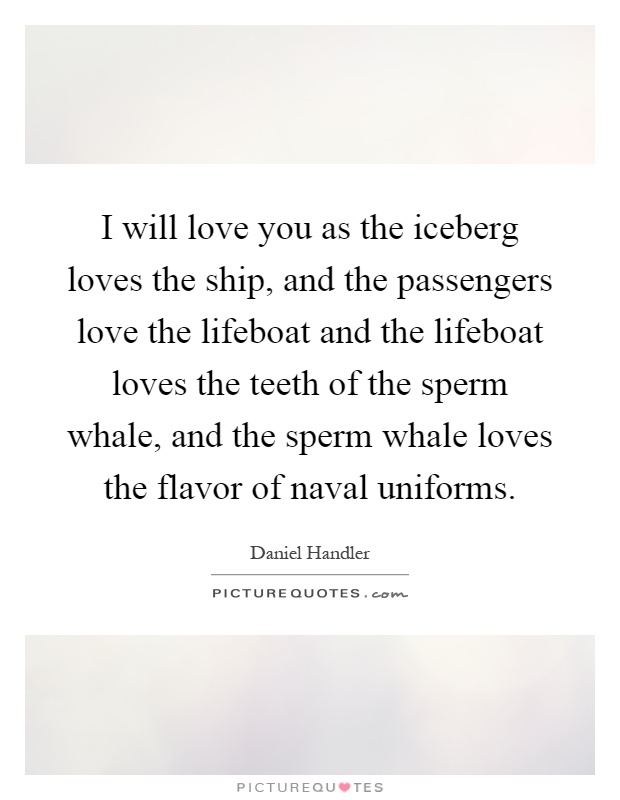 I will love you as the iceberg loves the ship, and the passengers love the lifeboat and the lifeboat loves the teeth of the sperm whale, and the sperm whale loves the flavor of naval uniforms Picture Quote #1