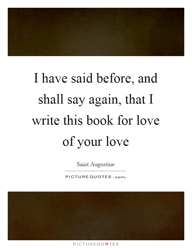 I have said before, and shall say again, that I write this book for love of your love Picture Quote #1