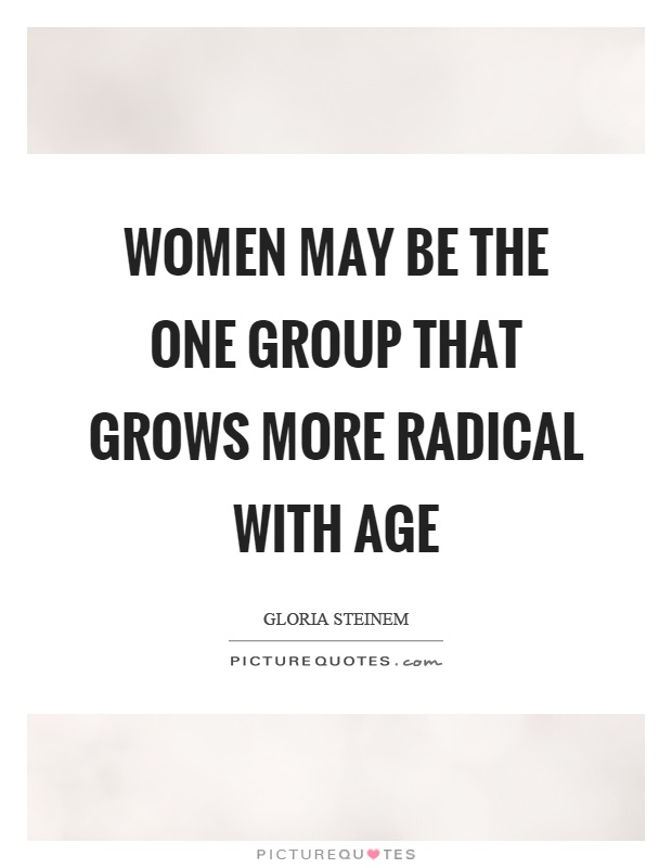 Women may be the one group that grows more radical with age Picture Quote #1