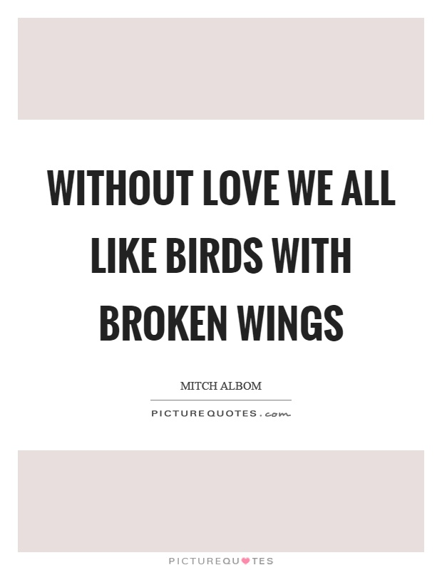 Without love we all like birds with broken wings Picture Quote #1