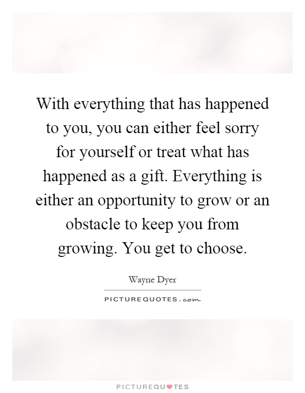 With everything that has happened to you, you can either feel sorry for yourself or treat what has happened as a gift. Everything is either an opportunity to grow or an obstacle to keep you from growing. You get to choose Picture Quote #1