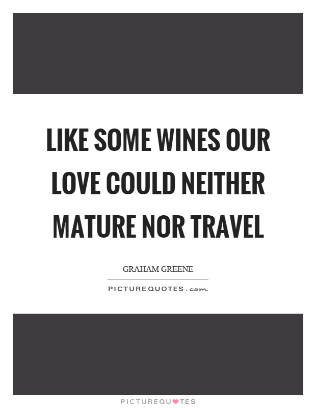 Like some wines our love could neither mature nor travel Picture Quote #1