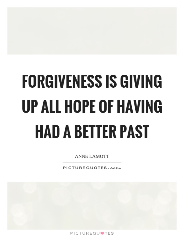 Forgiveness is giving up all hope of having had a better past Picture Quote #1