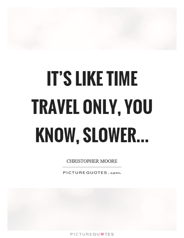It's like time travel only, you know, slower Picture Quote #1