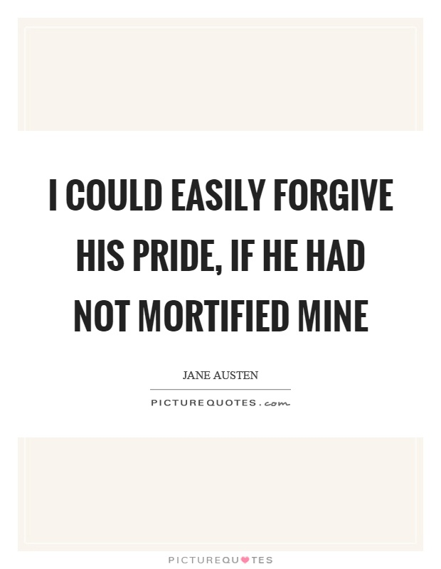 I could easily forgive his pride, if he had not mortified mine Picture Quote #1