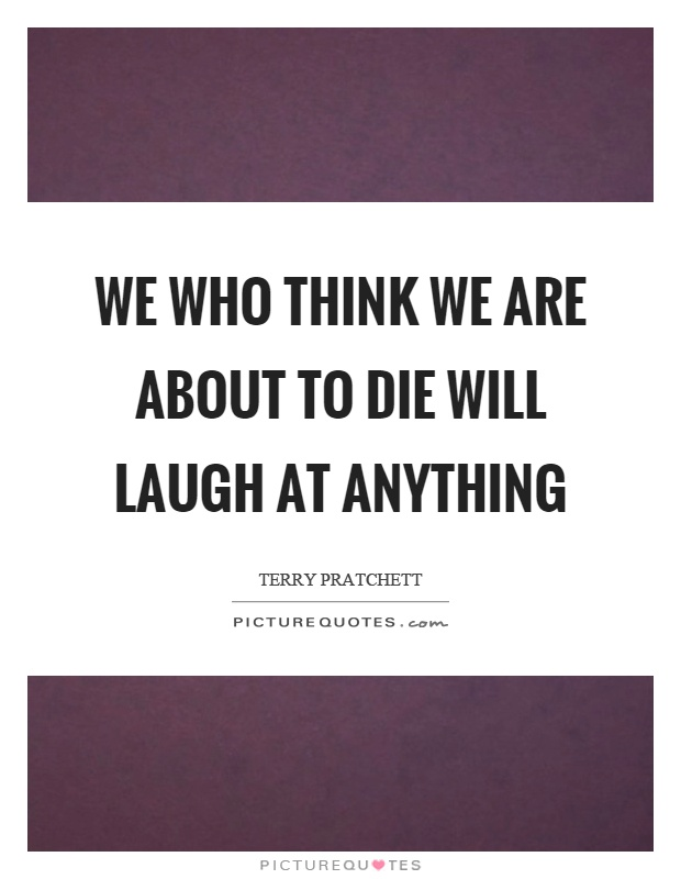 We who think we are about to die will laugh at anything Picture Quote #1