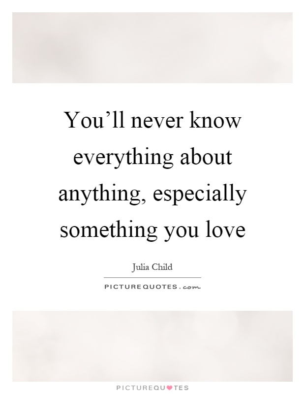 You'll never know everything about anything, especially something you love Picture Quote #1
