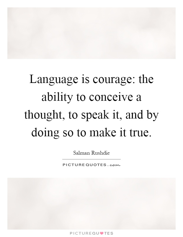Language is courage: the ability to conceive a thought, to speak it, and by doing so to make it true Picture Quote #1