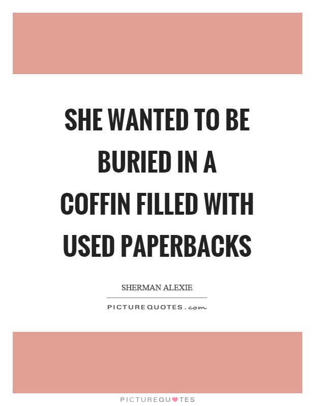 She wanted to be buried in a coffin filled with used paperbacks Picture Quote #1