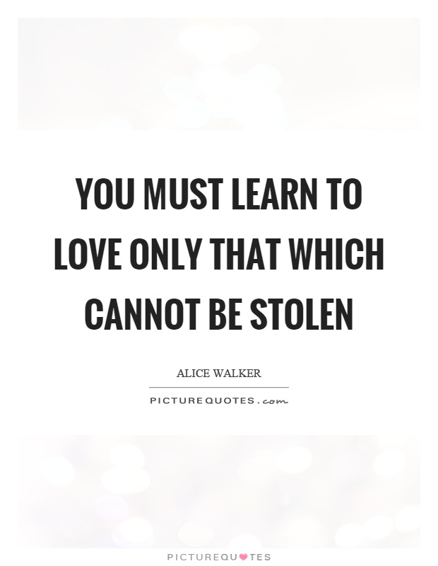 You must learn to love only that which cannot be stolen Picture Quote #1
