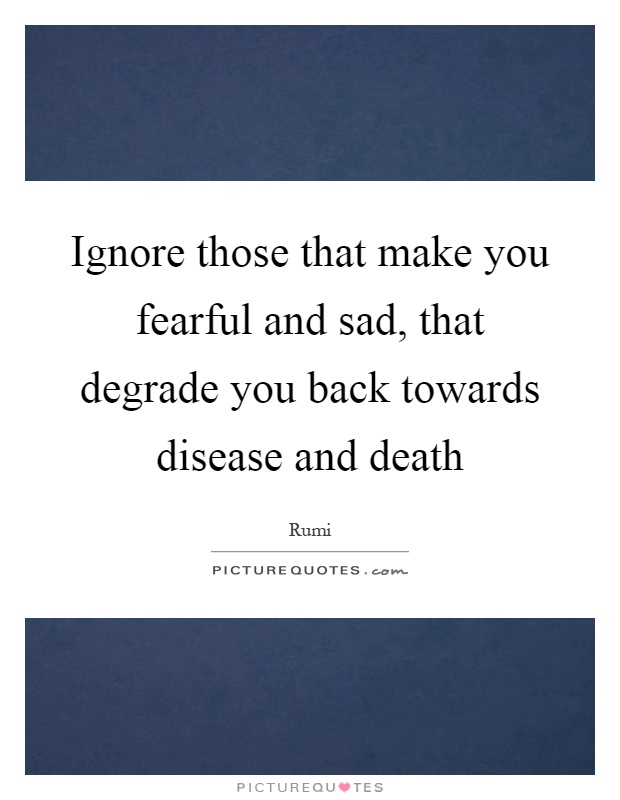 Ignore those that make you fearful and sad, that degrade you back towards disease and death Picture Quote #1