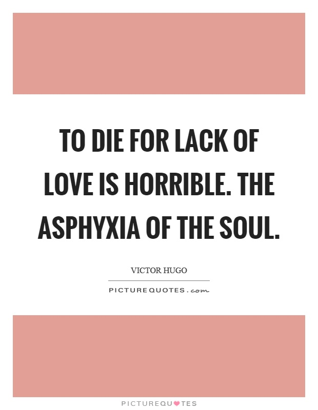 To die for lack of love is horrible. The asphyxia of the soul Picture Quote #1