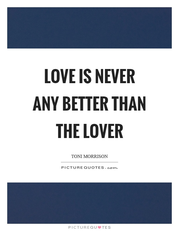 Love is never any better than the lover Picture Quote #1
